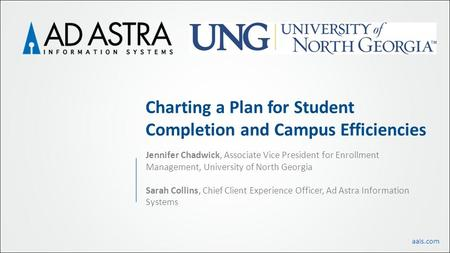 Aais.com Charting a Plan for Student Completion and Campus Efficiencies Jennifer Chadwick, Associate Vice President for Enrollment Management, University.