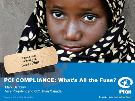 Date goes here PCI COMPLIANCE: What's All the Fuss? Mark Banbury Vice President and CIO, Plan Canada.