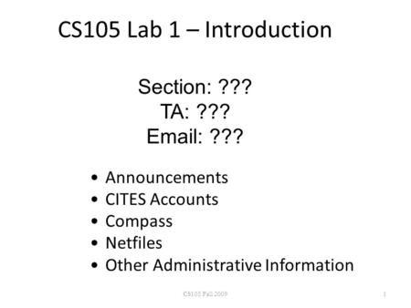 CS105 Lab 1 – Introduction Section: ??? TA: ??? Email: ??? Announcements CITES Accounts Compass Netfiles Other Administrative Information CS105 Fall 20091.
