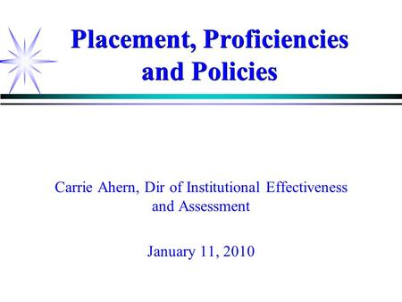 Placement, Proficiencies and Policies Carrie Ahern, Dir of Institutional Effectiveness and Assessment January 11, 2010.