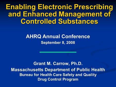 Enabling Electronic Prescribing and Enhanced Management of Controlled Substances AHRQ Annual Conference September 8, 2008 Grant M. Carrow, Ph.D. Massachusetts.