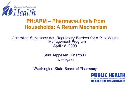 PH:ARM – Pharmaceuticals from Households: A Return Mechanism Controlled Substance Act: Regulatory Barriers for A Pilot Waste Management Program April 18,
