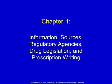 Chapter 1: Information, Sources, Regulatory Agencies, Drug Legislation, and Prescription Writing Copyright © 2011, 2007 Mosby, Inc., an affiliate of Elsevier.