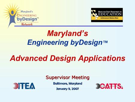 Maryland's Engineering byDesign ™ Advanced Design Applications Supervisor Meeting Baltimore, Maryland January 9, 2007.