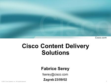 1 © 2001 Cisco Systems, Inc. All rights reserved. Cisco <strong>Content</strong> <strong>Delivery</strong> Solutions Fabrice Serey Zagreb 23/09/02.