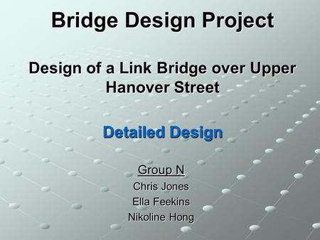 Bridge Design Project Design of a Link Bridge over Upper Hanover Street Detailed Design Group N Chris Jones Ella Feekins Nikoline Hong.
