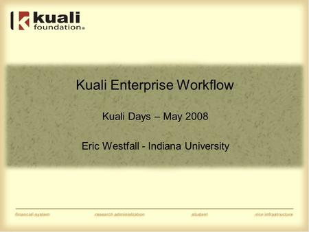 Kuali Enterprise Workflow Kuali Days – May 2008 Eric Westfall - Indiana University.