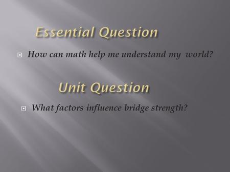  How can math help me understand my world?  What factors influence bridge strength?