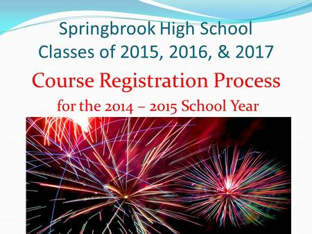 Springbrook High School Classes of 2015, 2016, & 2017 Course Registration Process for the 2014 – 2015 School Year.