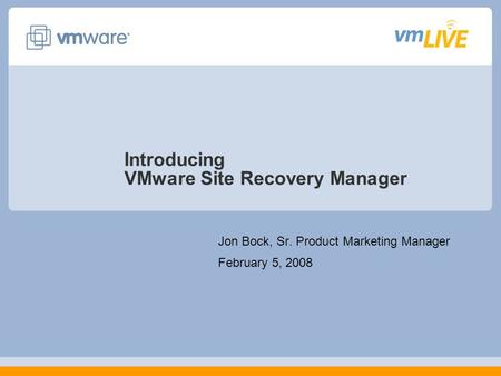 Introducing VMware Site Recovery Manager Jon Bock, Sr. Product Marketing Manager February 5, 2008.
