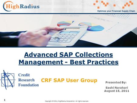 1 Advanced SAP Collections Management - Best Practices Copyright © 2011, HighRadius Corporation. All rights reserved. Presented By: Sashi Narahari August.
