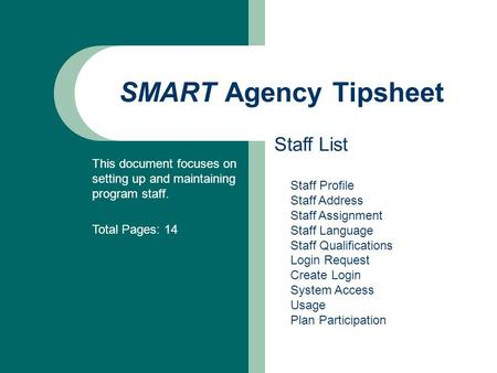 SMART Agency Tipsheet Staff List This document focuses on setting up and maintaining program staff. Total Pages: 14 Staff Profile Staff Address Staff Assignment.