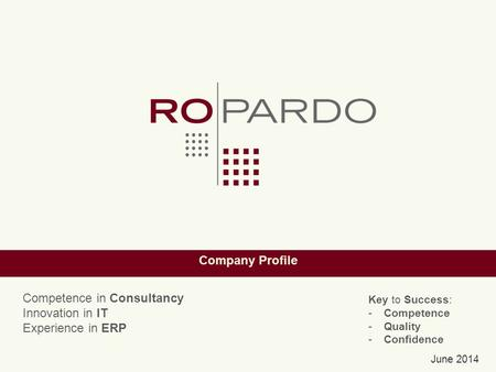 Company Profile June 2014 Key to Success: -Competence -Quality -Confidence Competence in Consultancy Innovation in IT Experience in ERP.