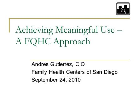 Achieving Meaningful Use – A FQHC Approach Andres Gutierrez, CIO Family Health Centers of San Diego September 24, 2010.