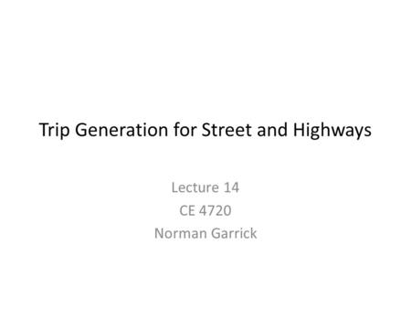 Trip Generation for Street and Highways Lecture 14 CE 4720 Norman Garrick.