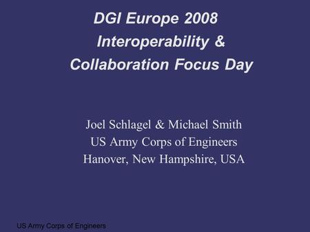 US Army Corps of Engineers DGI Europe 2008 Interoperability & Collaboration Focus Day Joel Schlagel & Michael Smith US Army Corps of Engineers Hanover,