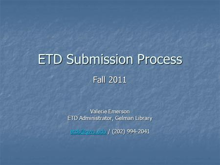 ETD Submission Process Fall 2011 Valerie Emerson ETD Administrator, Gelman Library / (202) 994-2041