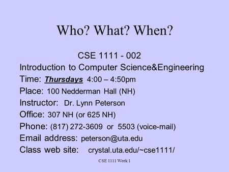 CSE 1111 Week 1 Who? What? When? CSE 1111 - 002 Introduction to Computer Science&Engineering Time: Thursdays 4:00 – 4:50pm Place: 100 Nedderman Hall (NH)