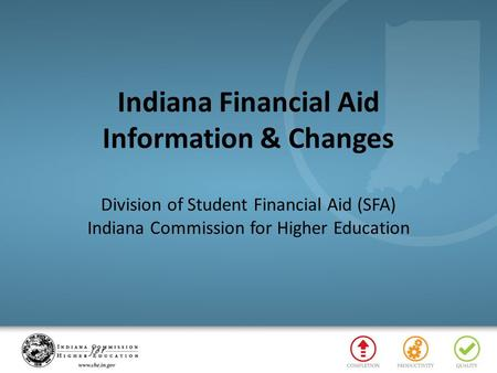 Indiana Financial Aid Information & Changes Division of Student Financial Aid (SFA) Indiana Commission for Higher Education.