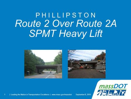 1 P H I L L I P S T O N Route 2 Over Route 2A SPMT Heavy Lift September 8, 2015| Leading the Nation in Transportation Excellence | www.mass.gov/massdot.