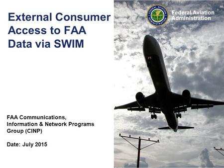 Federal Aviation Administration External Consumer Access to FAA Data via SWIM FAA Communications, Information & Network Programs Group (CINP) Date: July.