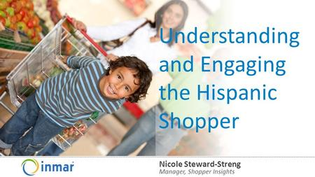 © 2014 Inmar, Inc. Understanding and Engaging the Hispanic Shopper Manager, Shopper Insights Nicole Steward-Streng.