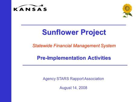 Agency STARS Rapport Association August 14, 2008 Sunflower Project Statewide Financial Management System Pre-Implementation Activities.