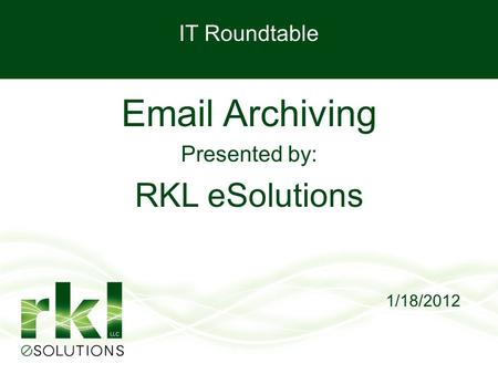 IT Roundtable Email Archiving Presented by: RKL eSolutions 1/18/2012.