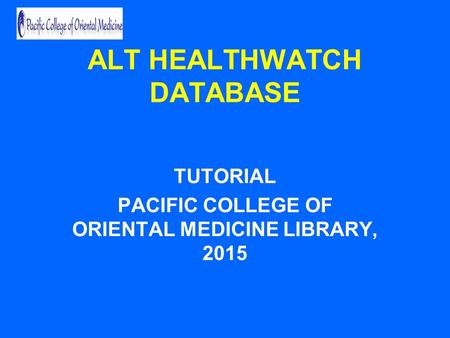 ALT HEALTHWATCH DATABASE TUTORIAL PACIFIC COLLEGE OF ORIENTAL MEDICINE LIBRARY, 2015.
