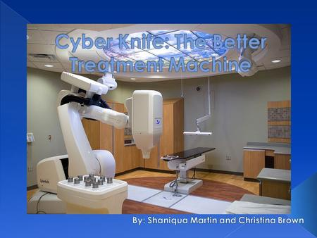  The CyberKnife is a type radiation emitting machine used for the treatment of cancer. It emits radiation in high doses to millimeter precision. The.
