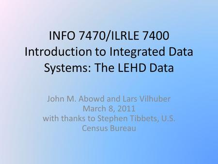 INFO 7470/ILRLE 7400 Introduction to Integrated Data Systems: The LEHD Data John M. Abowd and Lars Vilhuber March 8, 2011 with thanks to Stephen Tibbets,