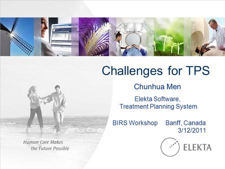 Challenges for TPS Chunhua Men Elekta Software, Treatment Planning System BIRS Workshop Banff, Canada 3/12/2011.