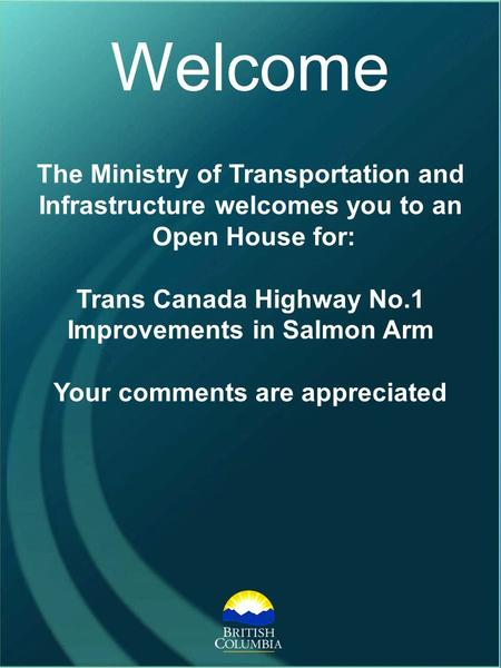 The Ministry of Transportation and Infrastructure welcomes you to an Open House for: Trans Canada Highway No.1 Improvements in Salmon Arm Your comments.