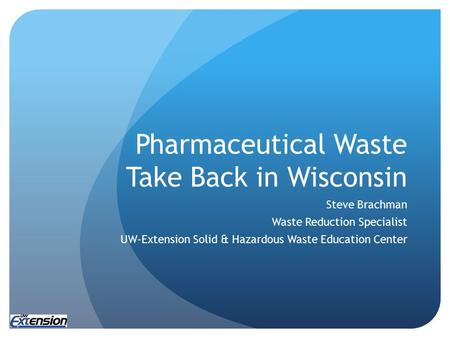 Pharmaceutical Waste Take Back in Wisconsin Steve Brachman Waste Reduction Specialist UW-Extension Solid & Hazardous Waste Education Center.