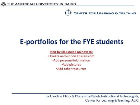 E-portfolios for the FYE students By Caroline Mitry & Mohammad Saleh, Instructional Technologists, Center for Learning & Teaching, AUC Step by step guide.