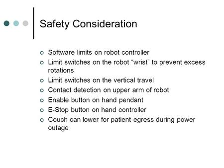 "Safety Consideration Software limits on robot controller Limit switches on the robot ""wrist"" to prevent excess rotations Limit switches on the vertical."