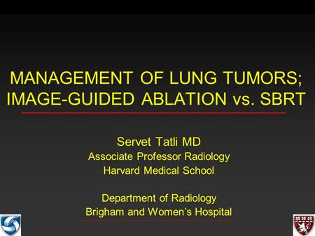 MANAGEMENT OF LUNG TUMORS; IMAGE-GUIDED ABLATION vs. SBRT Servet Tatli MD Associate Professor Radiology Harvard Medical School Department of Radiology.