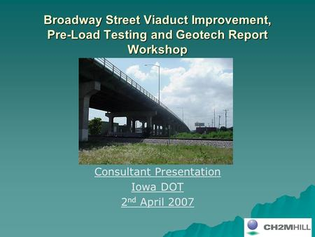 Broadway Street Viaduct Improvement, Pre-Load Testing and Geotech Report Workshop Consultant Presentation Iowa DOT 2 nd April 2007.