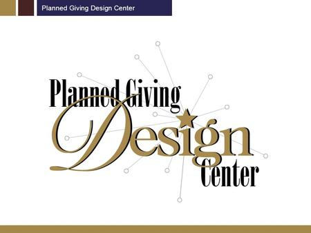 Planned Giving Design Center. What is the Planned Giving Design Center? www.pgdc.com National network of websites dedicated to advancing philanthropy.
