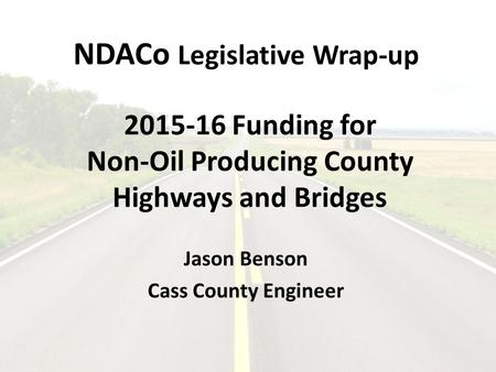 NDACo Legislative Wrap-up 2015-16 Funding for Non-Oil Producing County Highways and Bridges Jason Benson Cass County Engineer.