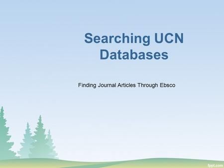 Searching UCN Databases Finding Journal Articles Through Ebsco.