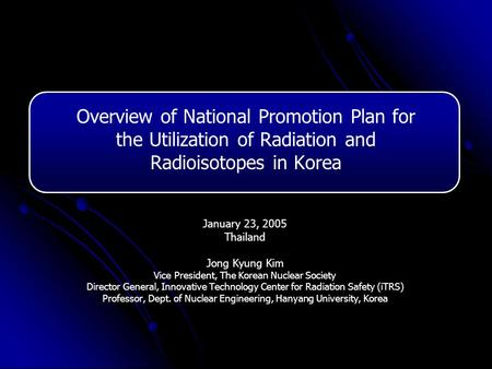 Overview of National Promotion Plan for the Utilization of Radiation and Radioisotopes in Korea January 23, 2005 Thailand Jong Kyung Kim Vice President,