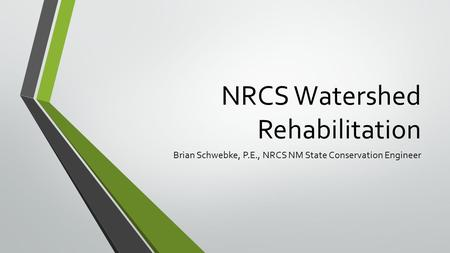 NRCS Watershed Rehabilitation Brian Schwebke, P.E., NRCS NM State Conservation Engineer.