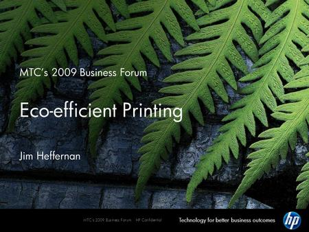 Technology for better business outcomes MTC's 2009 Business Forum HP Confidential MTC's 2009 Business Forum Eco-efficient Printing Jim Heffernan.