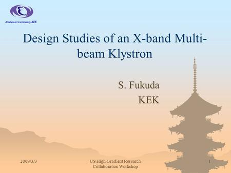 2009/3/3US High Gradient Research Collaboration Workshop 1 Design Studies of an X-band Multi- beam Klystron S. Fukuda KEK Accelerator Laboratory, KEK.