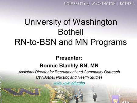 University of Washington Bothell RN-to-BSN and MN Programs Presenter: Bonnie Blachly RN, MN Assistant Director for Recruitment and Community Outreach UW.