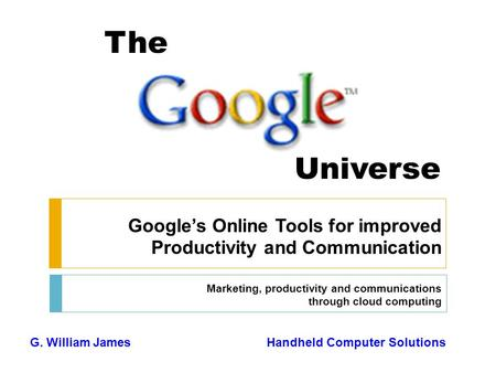 The Universe Google's Online Tools for improved Productivity and Communication Marketing, productivity and communications through cloud computing G. William.