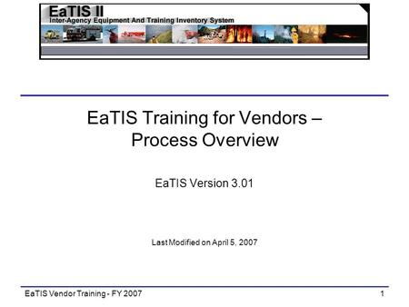 EaTIS Vendor Training - FY 20071 EaTIS Training for Vendors – Process Overview EaTIS Version 3.01 Last Modified on April 5, 2007.