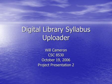 Digital Library Syllabus Uploader Will Cameron CSC 8530 October 19, 2006 Project Presentation 2.