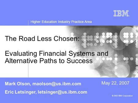 Higher Education Industry Practice Area © 2003 IBM Corporation The Road Less Chosen: Evaluating Financial Systems and Alternative Paths to Success May.